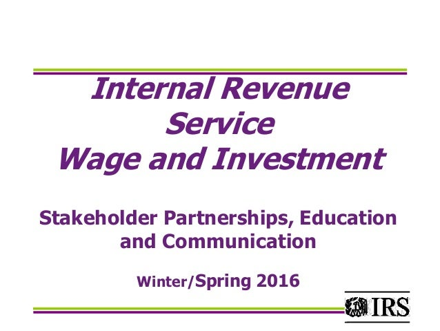 Internal Revenue Service Wage and Investment Stakeholder Partnerships, Education and Communication Winter/Spring 2016