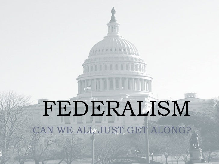 FEDERALISM CAN WE ALL JUST GET ALONG?