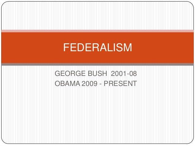 GEORGE BUSH 2001-08OBAMA 2009 - PRESENTFEDERALISM