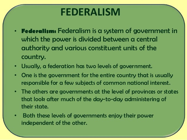 what is federlism Federalism is the federal principle or system of government through which there are multiple governing bodies that have shared authority over an area the united states, along with canada, australia, the european union, india, etc are all federal systems employing a modern interpretation of federalism.