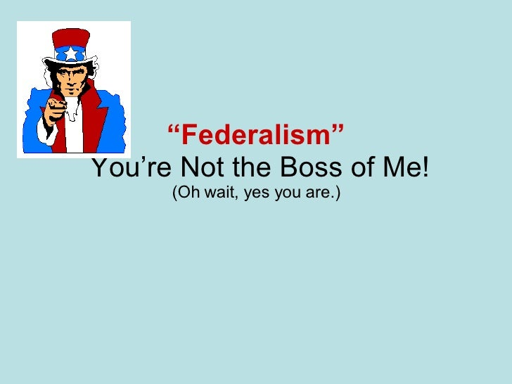 """ Federalism""   You're Not the Boss of Me! (Oh wait, yes you are.)"