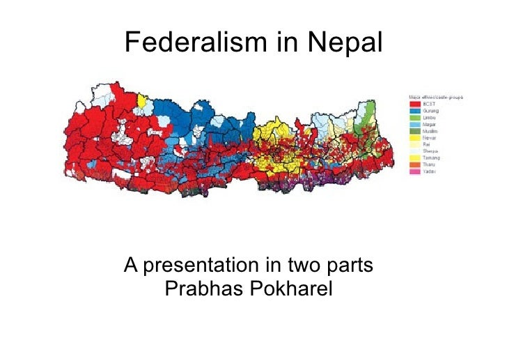 Federalism in Nepal     A presentation in two parts     Prabhas Pokharel