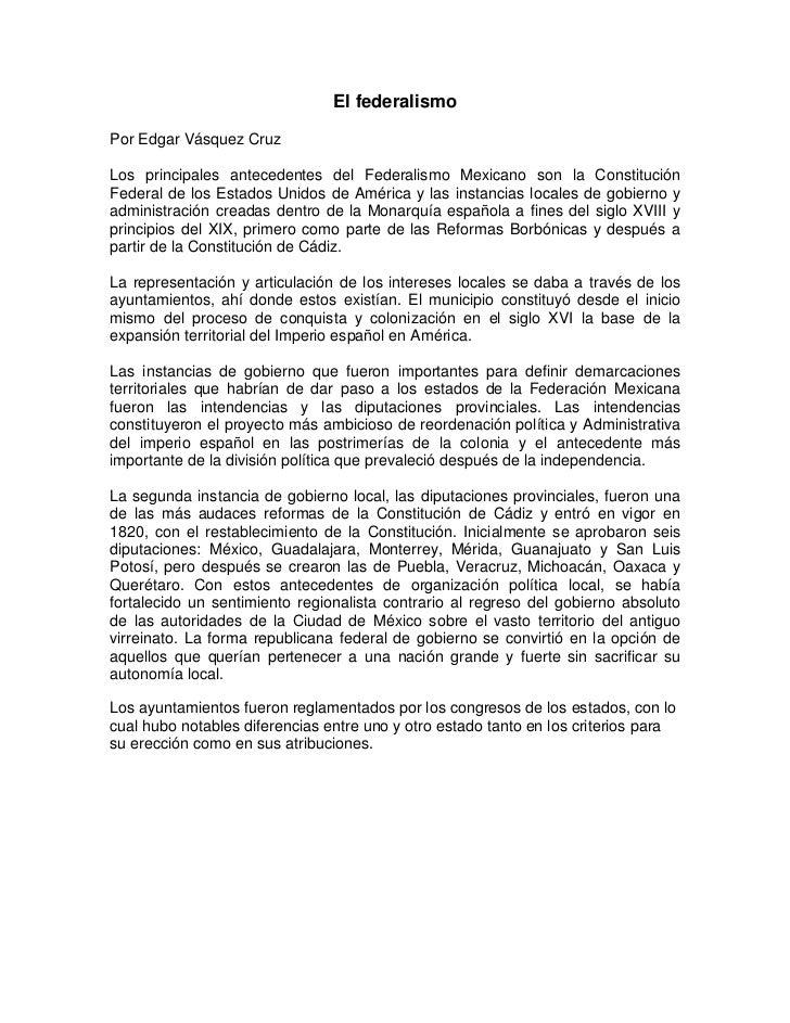 El federalismoPor Edgar Vásquez CruzLos principales antecedentes del Federalismo Mexicano son la ConstituciónFederal de lo...