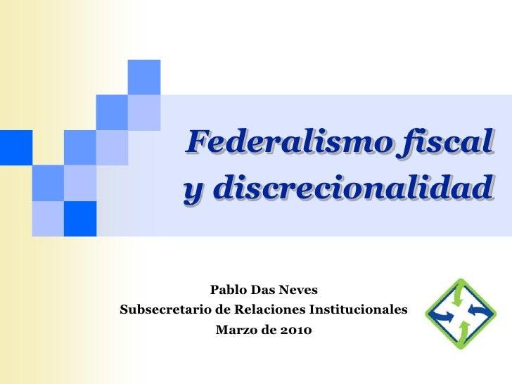 Federalismo fiscal          y discrecionalidad               Pablo Das Neves Subsecretario de Relaciones Institucionales  ...