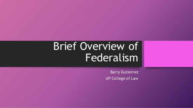 Brief Overview of Federalism Barry Gutierrez UP College of Law