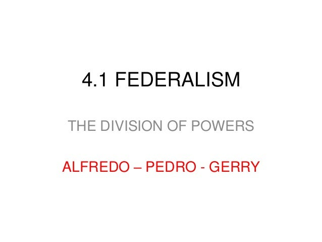4.1 FEDERALISM THE DIVISION OF POWERS ALFREDO – PEDRO - GERRY