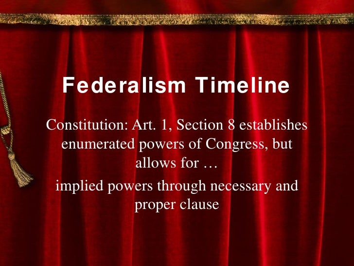 Federalism Timeline Constitution: Art. 1, Section 8 establishes enumerated powers of Congress, but allows for … implied po...