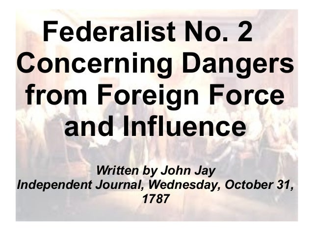 Federalist No. 2 Concerning Dangers from Foreign Force and Influence Written by John Jay Independent Journal, Wednesday, O...