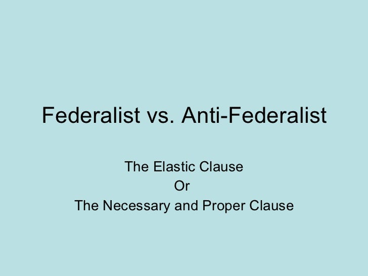 Federalist vs. Anti-Federalist The Elastic Clause Or  The Necessary and Proper Clause