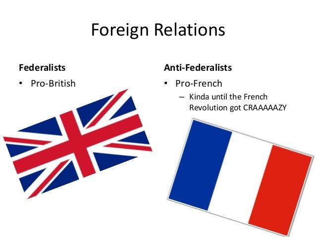 Foreign Relations Federalists • Pro-British  Anti-Federalists • Pro-French – Kinda until the French Revolution got CRAAAAA...