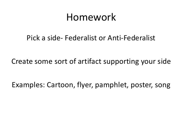 Homework Pick a side- Federalist or Anti-Federalist Create some sort of artifact supporting your side Examples: Cartoon, f...