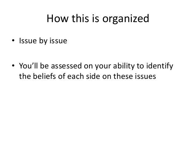 How this is organized • Issue by issue • You'll be assessed on your ability to identify the beliefs of each side on these ...