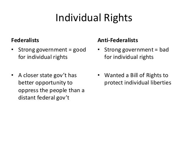 Individual Rights Federalists • Strong government = good for individual rights  Anti-Federalists • Strong government = bad...