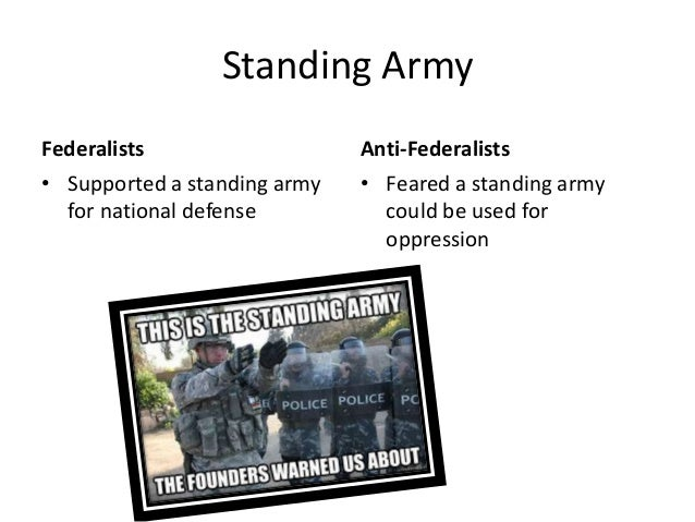 Standing Army Federalists • Supported a standing army for national defense  Anti-Federalists • Feared a standing army coul...