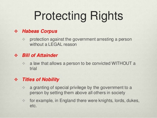 Protecting Rights  Habeas Corpus  protection against the government arresting a person without a LEGAL reason  Bill of ...