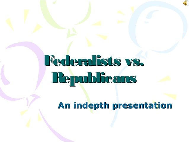Federalists vs.Federalists vs. RepublicansRepublicans An indepth presentationAn indepth presentation