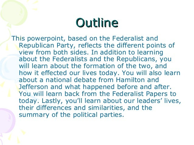 jeffersionan republicans vs federalists Summary of partysummary of party in the party, federalists vs republicans, two groups of people try to prove that their way of government is the right way the leader of the federalists was thomas jefferson and the leader of the republicans was alexander hamilton.