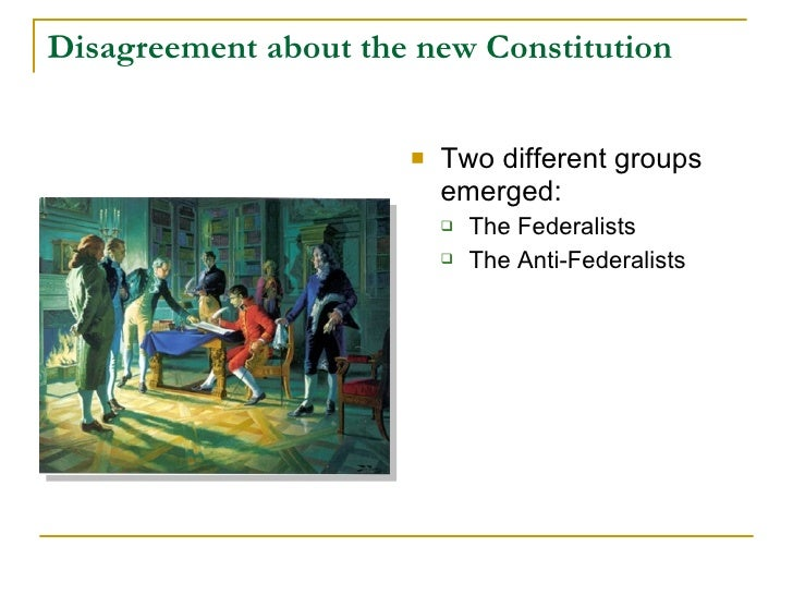 Disagreement about the new Constitution                            Two different groups                           emerged...