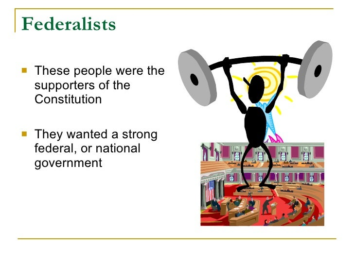 Federalists     These people were the     supporters of the     Constitution     They wanted a strong     federal, or na...