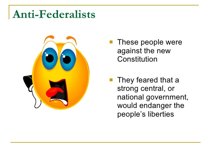 Anti-Federalists                        These people were                        against the new                        C...