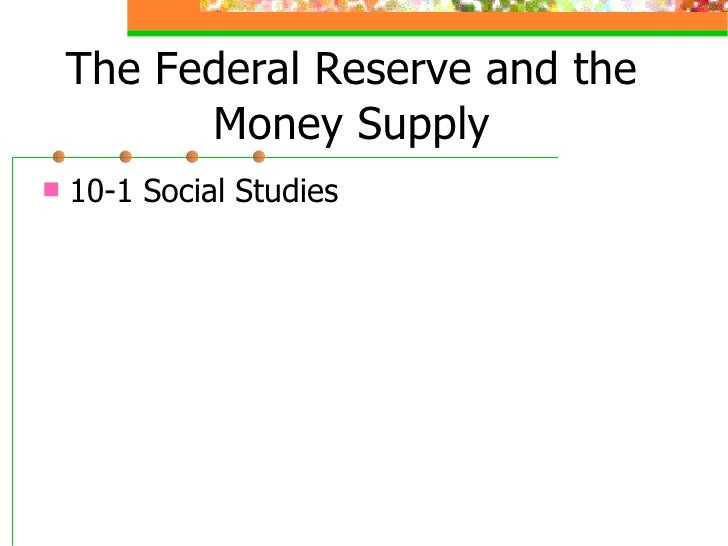The Federal Reserve and the Money Supply <ul><li>10-1 Social Studies </li></ul>