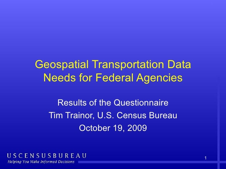 Geospatial Transportation Data Needs for Federal Agencies Results of the Questionnaire Tim Trainor, U.S. Census Bureau Oct...
