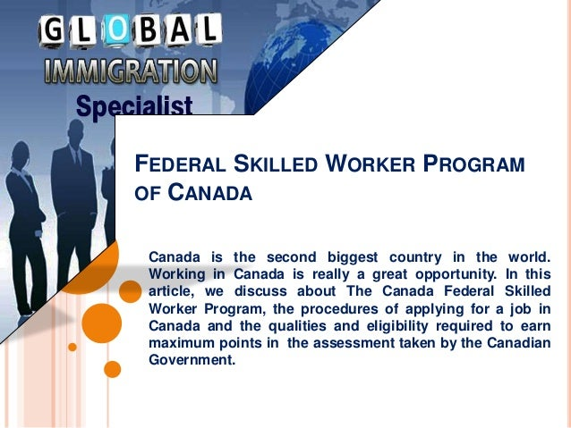 FEDERAL SKILLED WORKER PROGRAM OF CANADA Canada is the second biggest country in the world. Working in Canada is really a ...