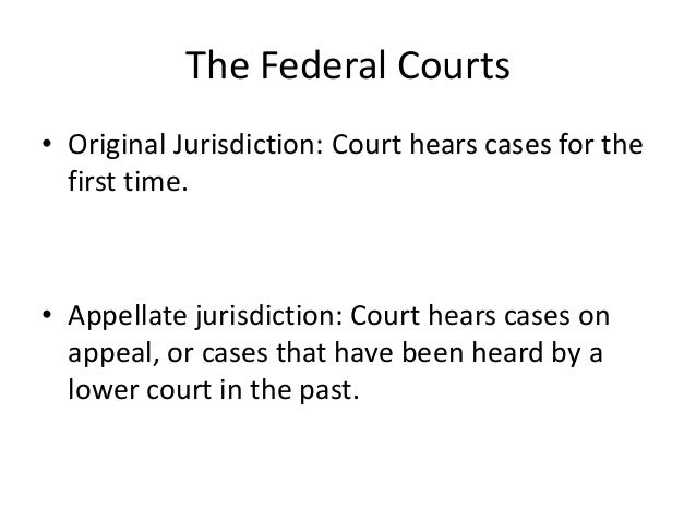 The Federal Courts• Original Jurisdiction: Court hears cases for the  first time.• Appellate jurisdiction: Court hears cas...