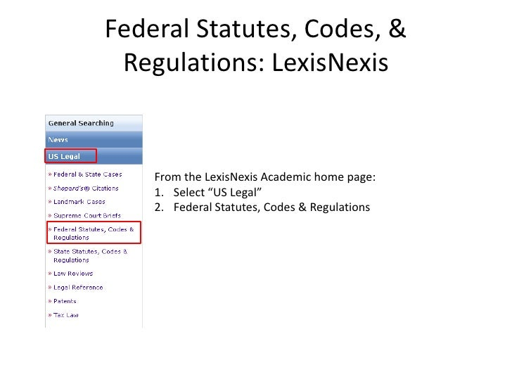 "Federal Statutes, Codes, & Regulations: LexisNexis    From the LexisNexis Academic home page:    1. Select ""US Legal""    2..."