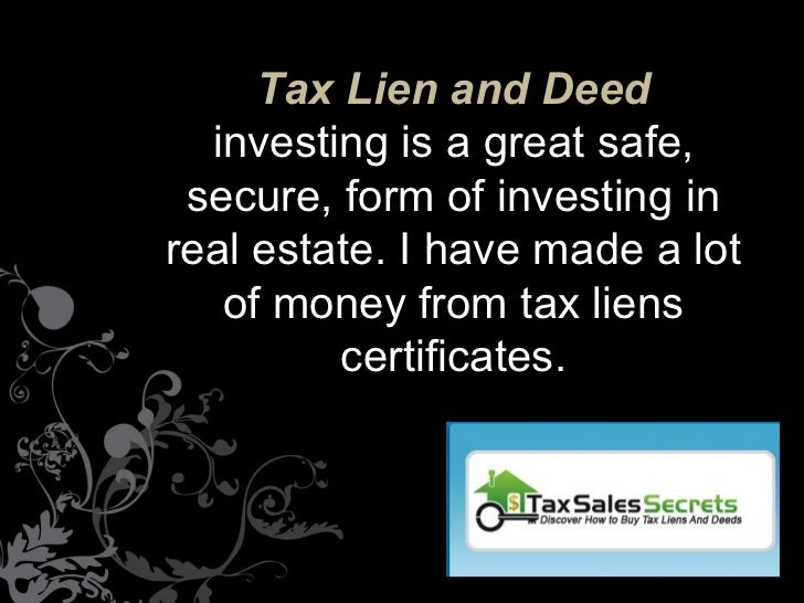 Tax Lien and Deed  investing is a great safe, secure, form of investing inreal estate. I have made a lot   of money from t...