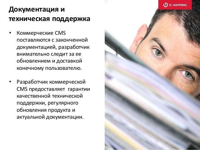 • Коммерческие CMS поставляются с законченной документацией, разработчик внимательно следит за ее обновлением и доставкой ...