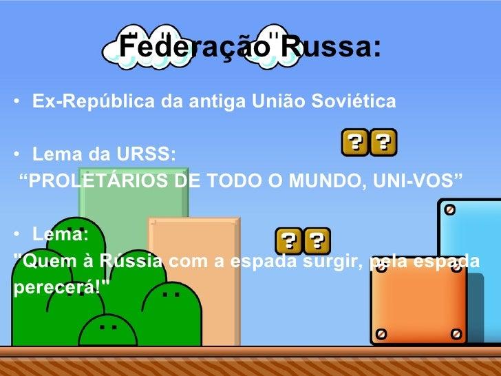 "Federação Russa: <ul><li>Ex-República da antiga União Soviética  </li></ul><ul><li>Lema da URSS: </li></ul><ul><li>"" PROLE..."