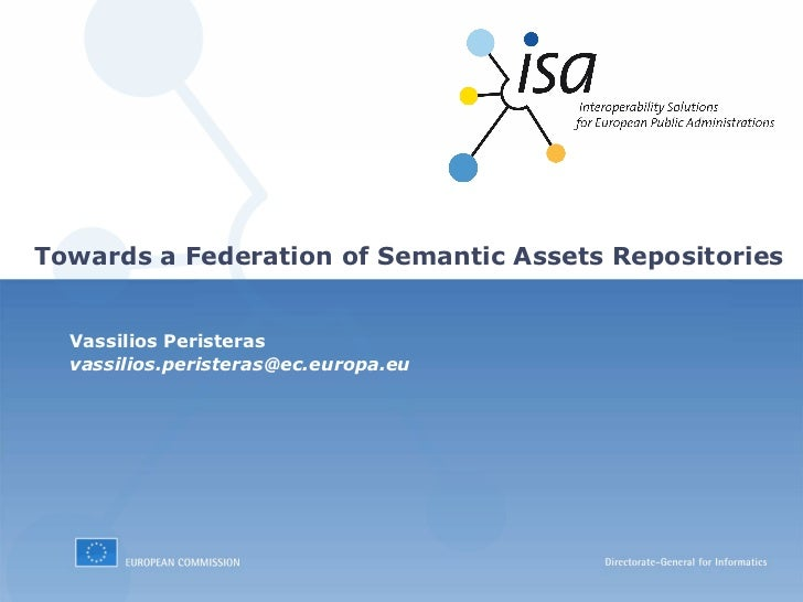 Towards a Federation of Semantic Assets Repositories  Vassilios Peristeras  vassilios.peristeras@ec.europa.eu