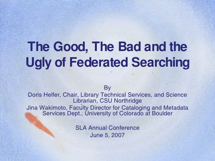 The Good, The Bad and the Ugly of Federated Searching By Doris Helfer, Chair, Library Technical Services, and Science Libr...