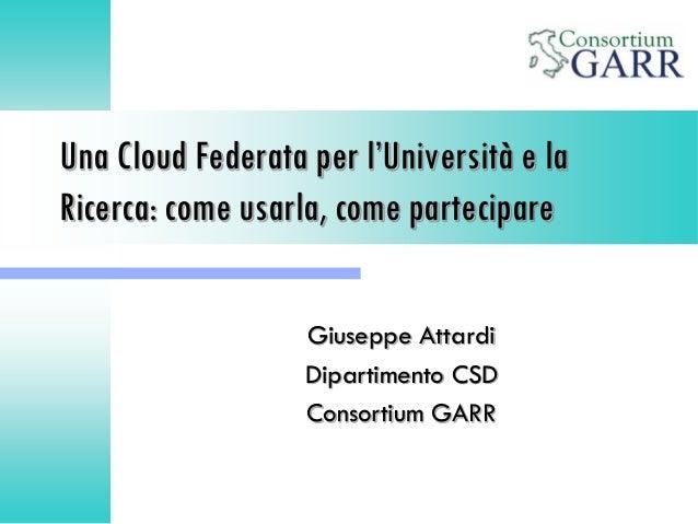 Una Cloud Federata per l'Università e la Ricerca: come usarla, come partecipare Giuseppe Attardi Dipartimento CSD Consorti...