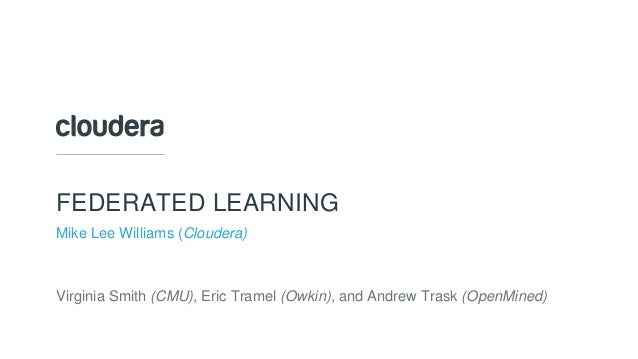 © Cloudera, Inc. All rights reserved. FEDERATED LEARNING Mike Lee Williams (Cloudera) Virginia Smith (CMU), Eric Tramel (O...
