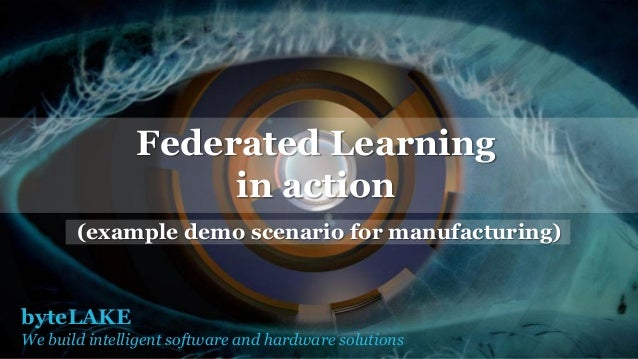 byteLAKE We build intelligent software and hardware solutions Federated Learning in action (example demo scenario for manu...