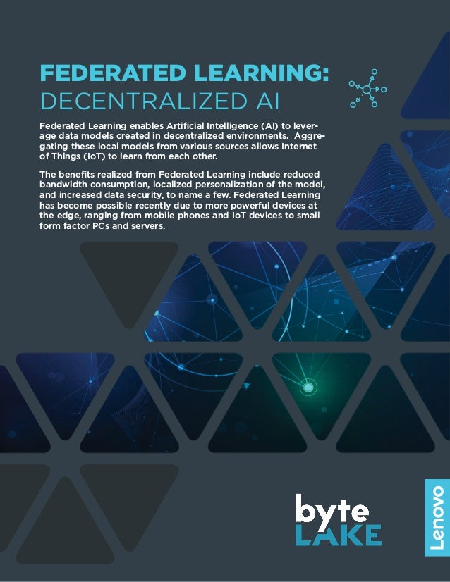 FEDERATED LEARNING: DECENTRALIZED AI Federated Learning enables Artificial Intelligence (AI) to lever- age data models cre...