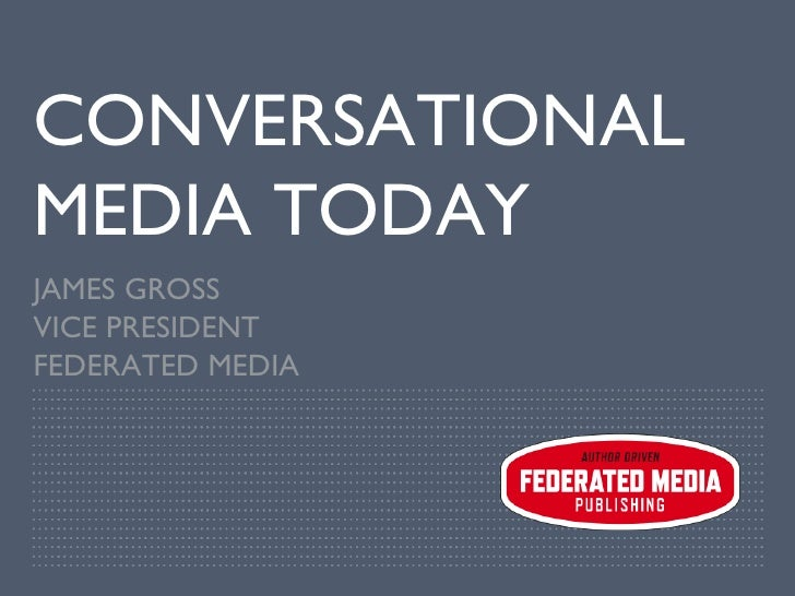 CONVERSATIONAL MEDIA TODAY JAMES GROSS VICE PRESIDENT FEDERATED MEDIA