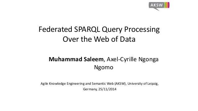 Federated SPARQL Query Processing  Over the Web of Data  Muhammad Saleem, Axel-Cyrille Ngonga  Ngomo  Agile Knowledge Engi...