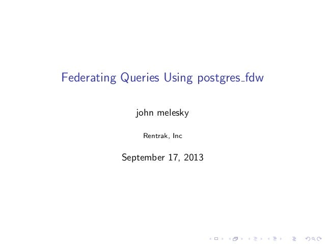 Federating Queries Using postgres fdw john melesky Rentrak, Inc September 17, 2013