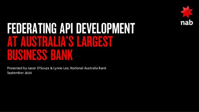 FEDERATING API DEVELOPMENT AT AUSTRALIA'S LARGEST BUSINESS BANK Presented by Jason D'Souza & Lynne Lee, National Australia...