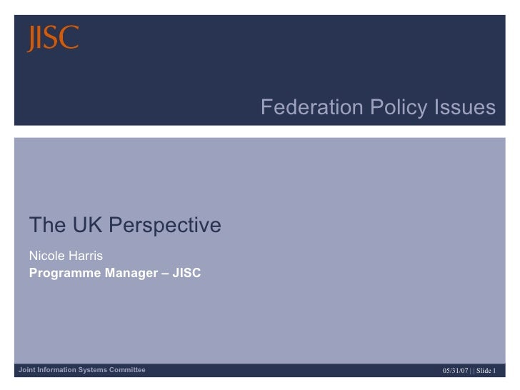 Federation Policy Issues The UK Perspective  Nicole Harris Programme Manager – JISC