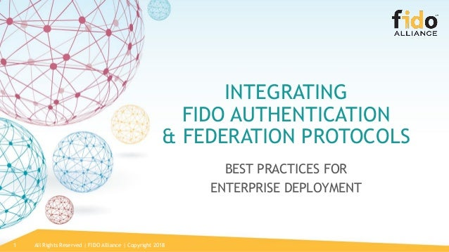 All Rights Reserved | FIDO Alliance | Copyright 20181 INTEGRATING FIDO AUTHENTICATION & FEDERATION PROTOCOLS BEST PRACTICE...