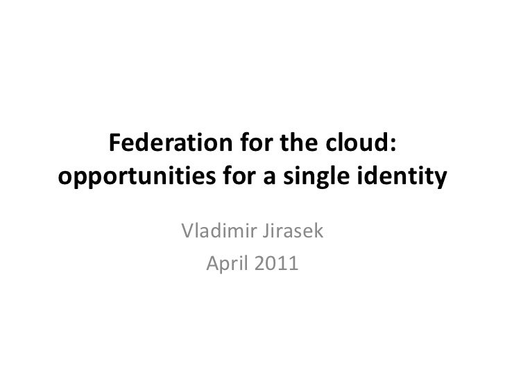 Federation for the cloud: opportunities for a single identity<br />Vladimir Jirasek<br />April 2011<br />