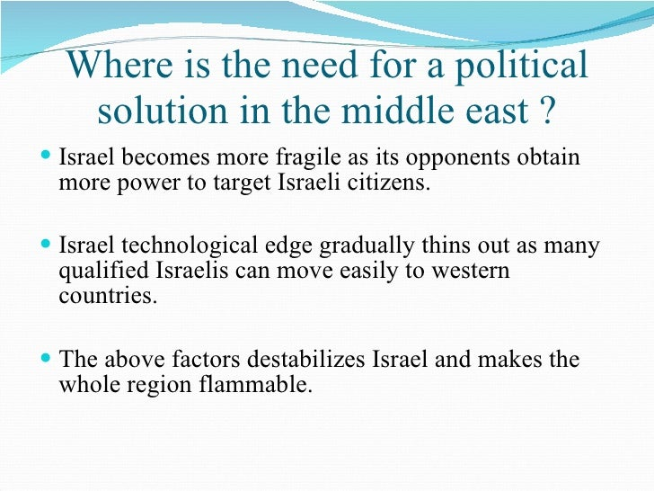 Where is the need for a political solution in the middle east ? <ul><li>Israel becomes more fragile as its opponents obtai...