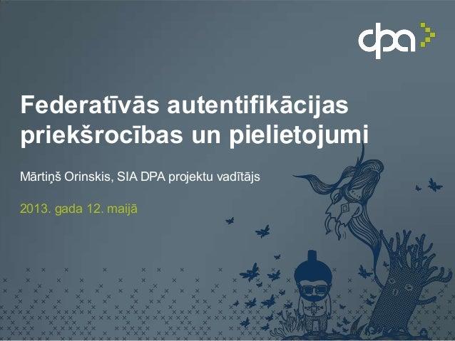 Federatīvās autentifikācijaspriekšrocības un pielietojumiMārtiņš Orinskis, SIA DPA projektu vadītājs2013. gada 12. maijā