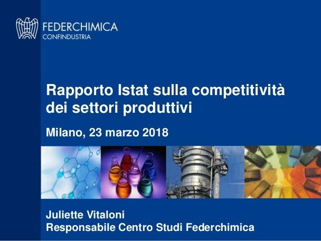 Rapporto Istat sulla competitività dei settori produttivi Milano, 23 marzo 2018 Juliette Vitaloni Responsabile Centro Stud...