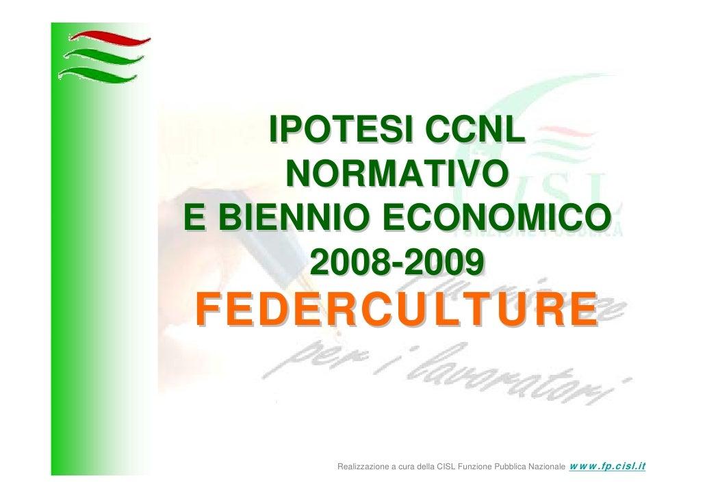 IPOTESI CCNL       NORMATIVO E BIENNIO ECONOMICO        2008-2009 FEDERCULTURE         Realizzazione a cura della CISL Fun...