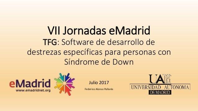 VII Jornadas eMadrid TFG: Software de desarrollo de destrezas específicas para personas con Síndrome de Down Julio 2017 Fe...